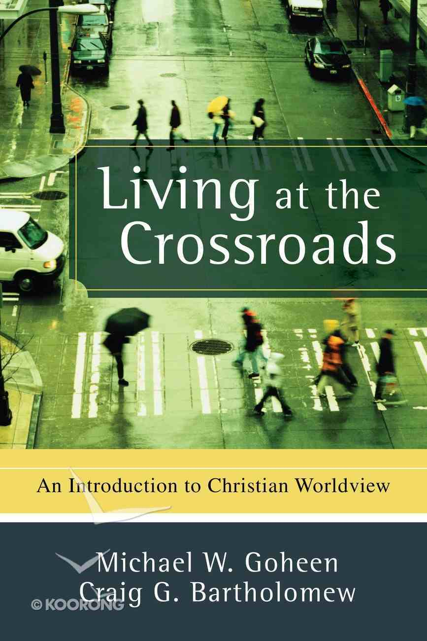Living At the Crossroads: An Introduction to Christian Worldview eBook