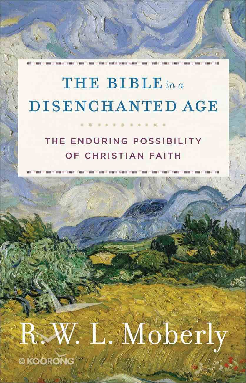 Bible in a Disenchanted Age, The: The Enduring Possibility of Christian Faith (Theological Explorations For The Church Catholic Series) eBook
