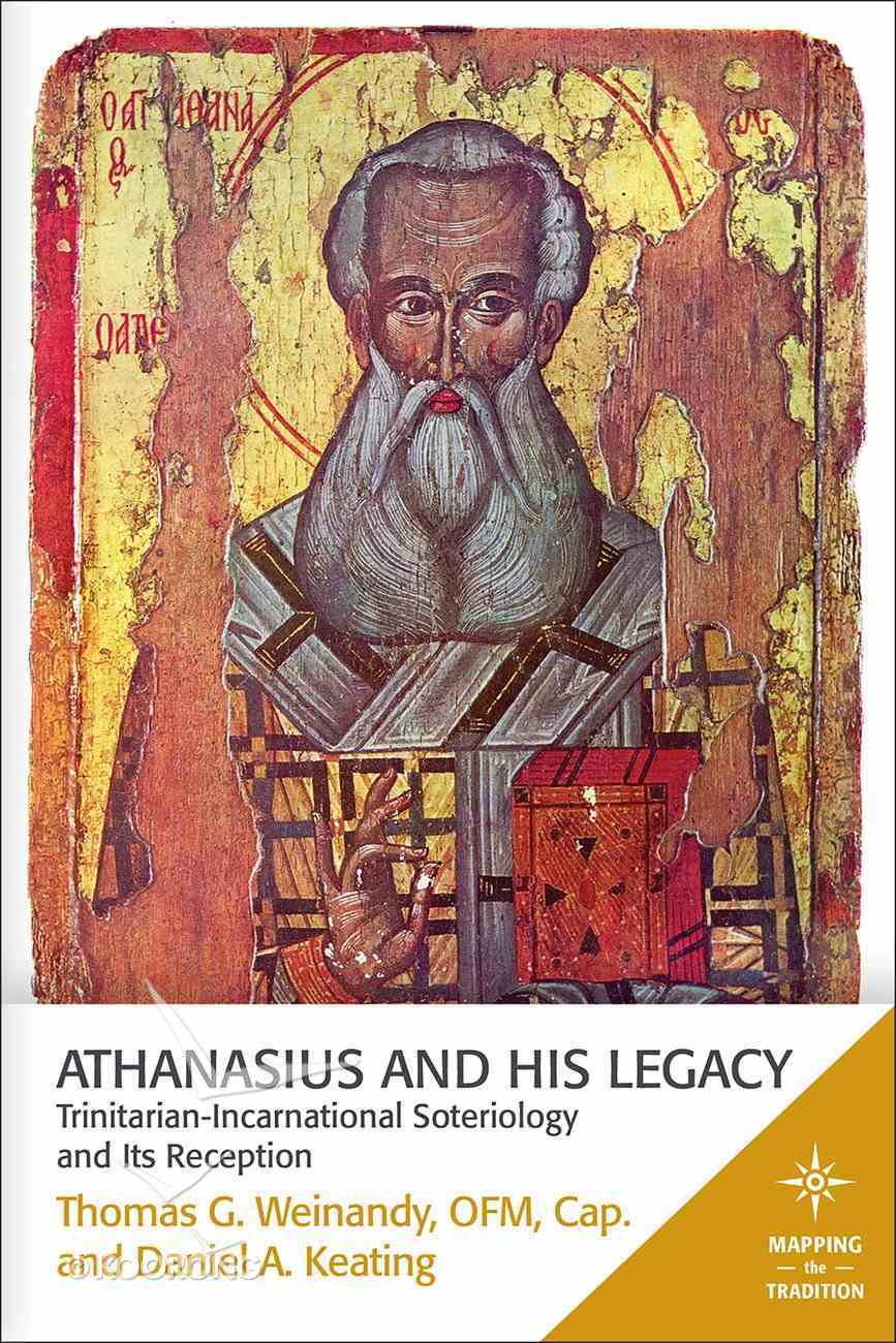 Athanasius and His Legacy - Trinitarian-Incarnational Soteriology and Its Reception (Mapping The Tradition Series) Paperback
