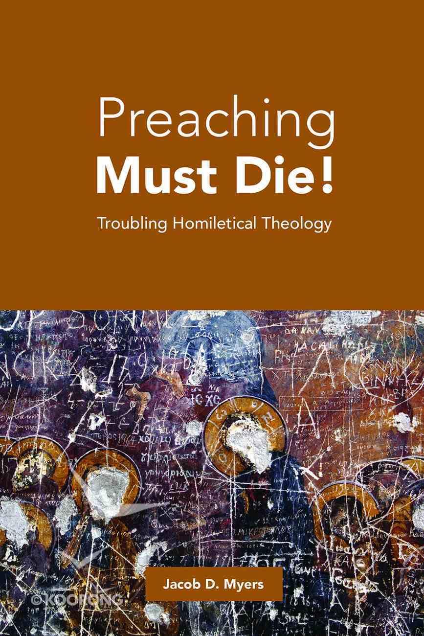Preaching Must Die!: Troubling Homiletical Theology Paperback
