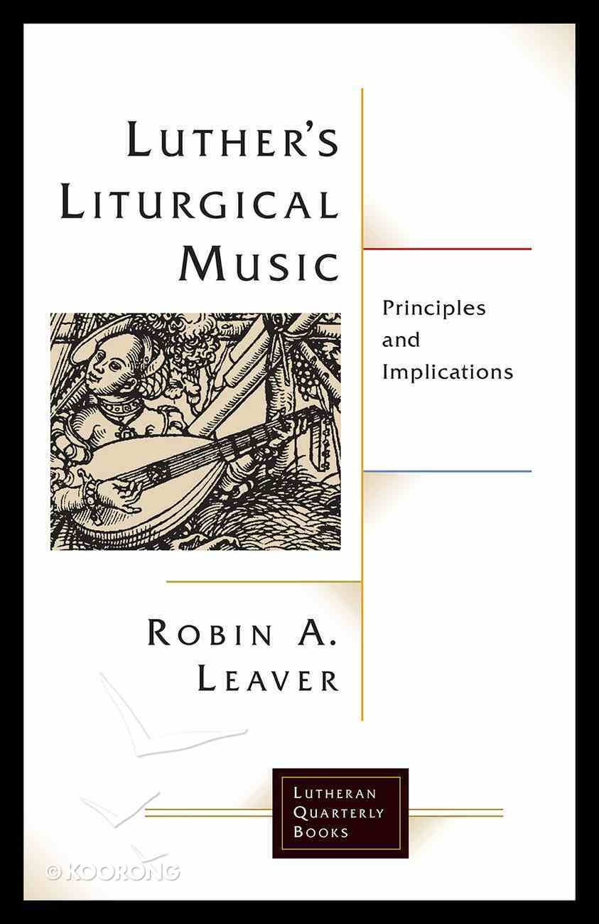 Luther's Liturgical Music: Principles and Implications (Lutheran Quarterly Books Series) Paperback