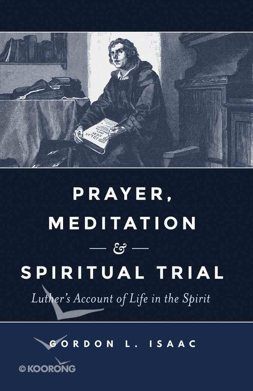 Prayer, Meditation, and Spiritual Trial: Luther's Account of Life in the Spirit Paperback