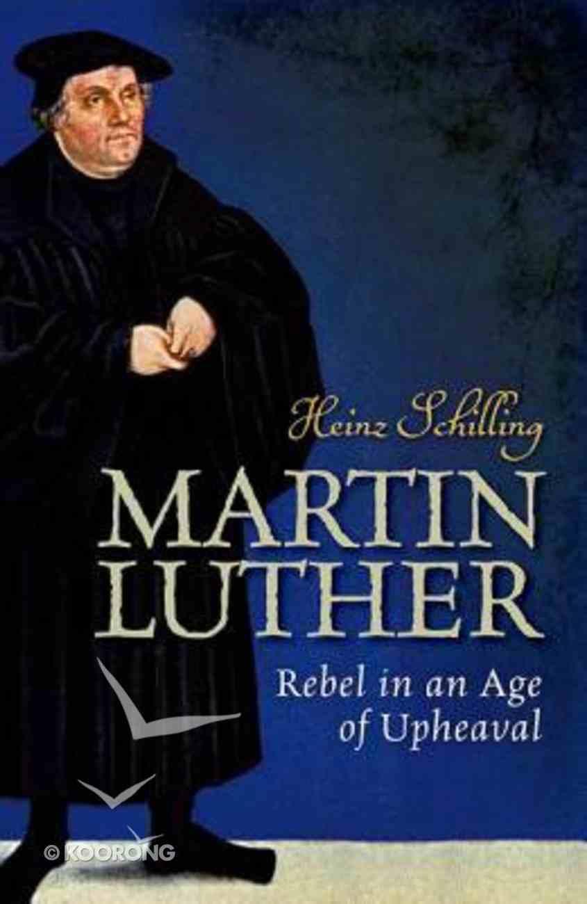 Martin Luther: Rebel in An Age of Upheaval Hardback