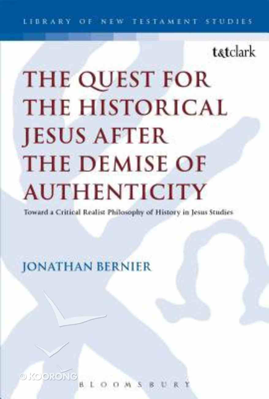 Quest For the Historical Jesus After the Demise of Authenticity, The: Toward a Critical Realist Philosophy of History in Jesus Studies (Library Of New Testament Studies Series) Hardback