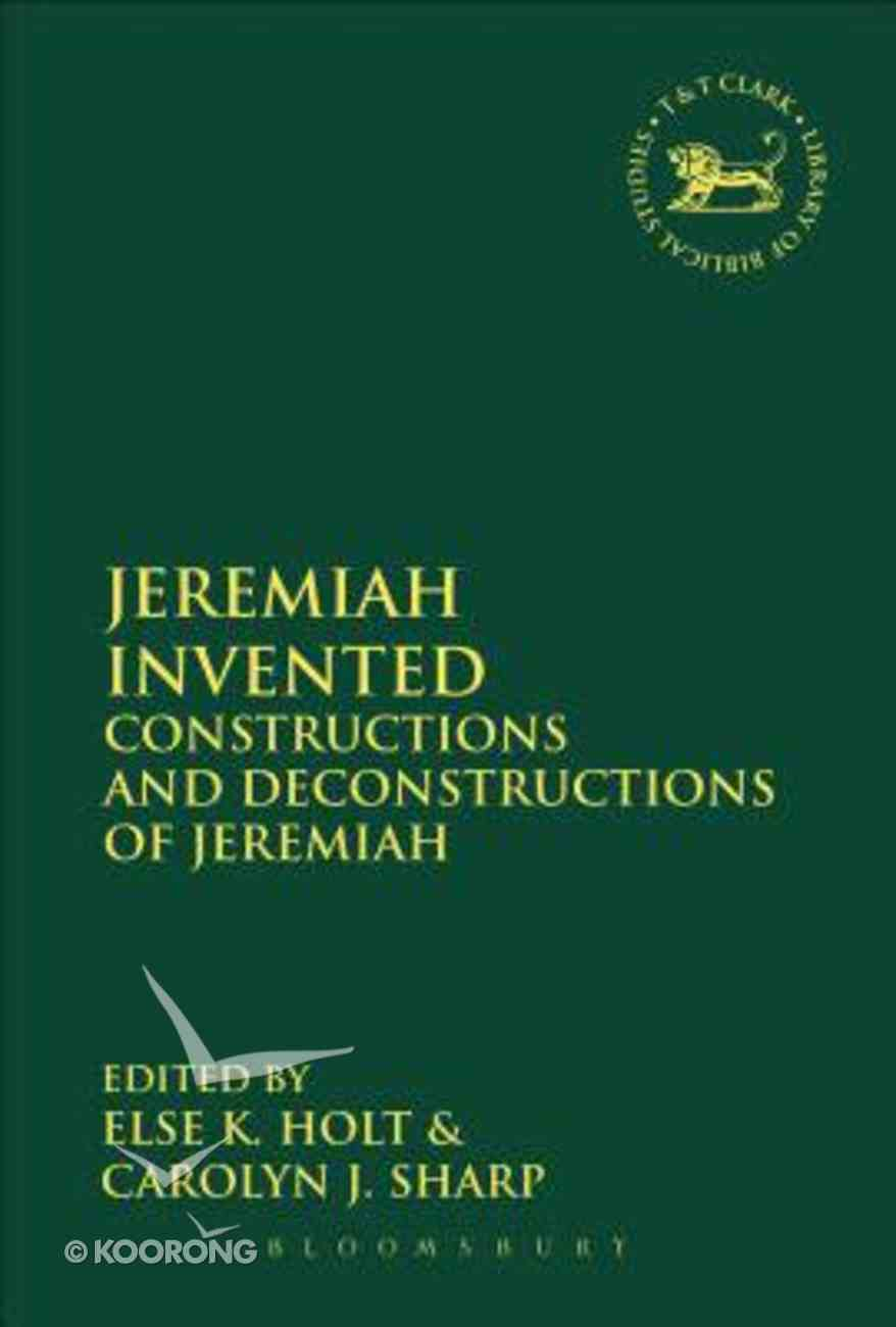 Jeremiah Invented: Constructions and Deconstructions of Jeremiah (Library Of Hebrew Bible/old Testament Studies Series) Paperback