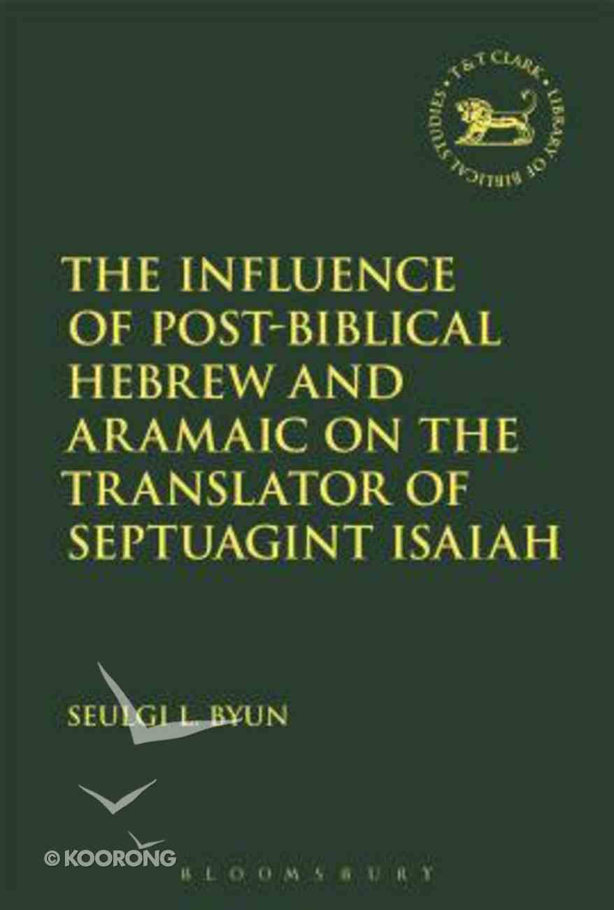 The Influence of Post-Biblical Hebrew and Aramaic on the Translator of Septuagint Isaiah (Library Of Hebrew Bible/old Testament Studies Series) Hardback