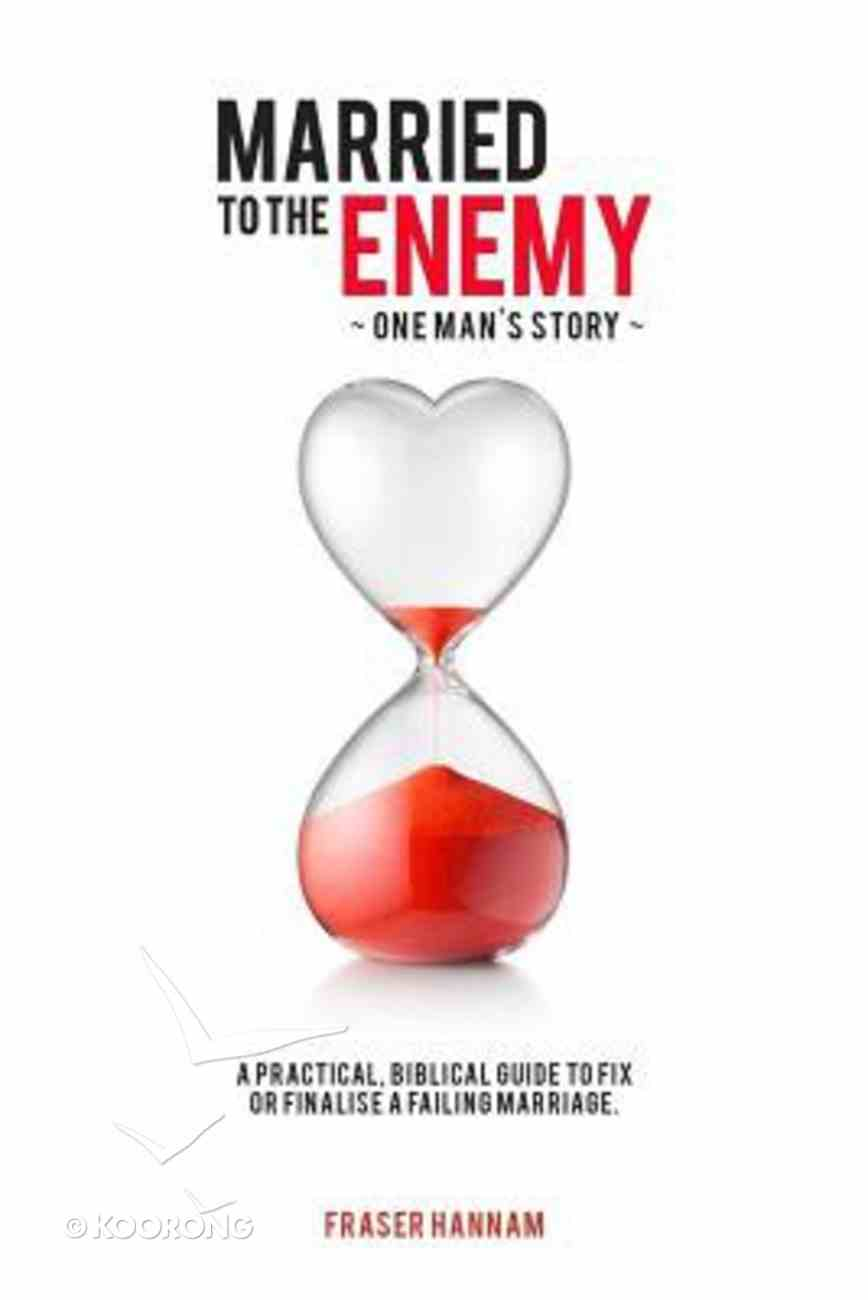 Married to the Enemy: A Practical, Biblical Guide to Fix Or Finalise a Failing Marriage Paperback