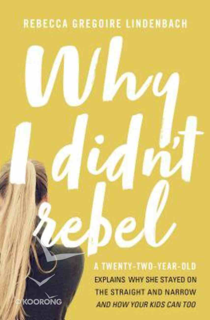 Why I Didn't Rebel: A Twenty-Two-Year-Old Explains Why She Stayed on the Straight and Narrow-- and How Your Kids Can Too Paperback