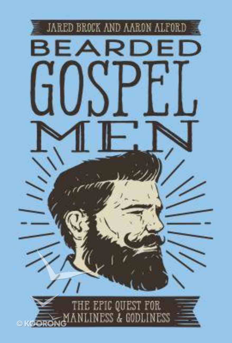Bearded Gospel Men: The Epic Quest For Manliness and Godliness Paperback