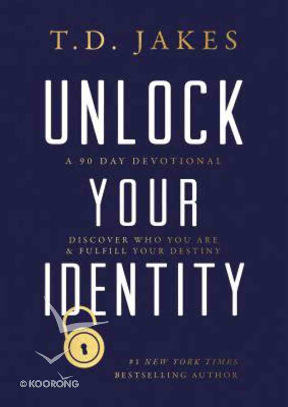 Unlock Your Identity: A 90 Day Devotional - Discover Who You Are and Fulfill Your Destiny Hardback