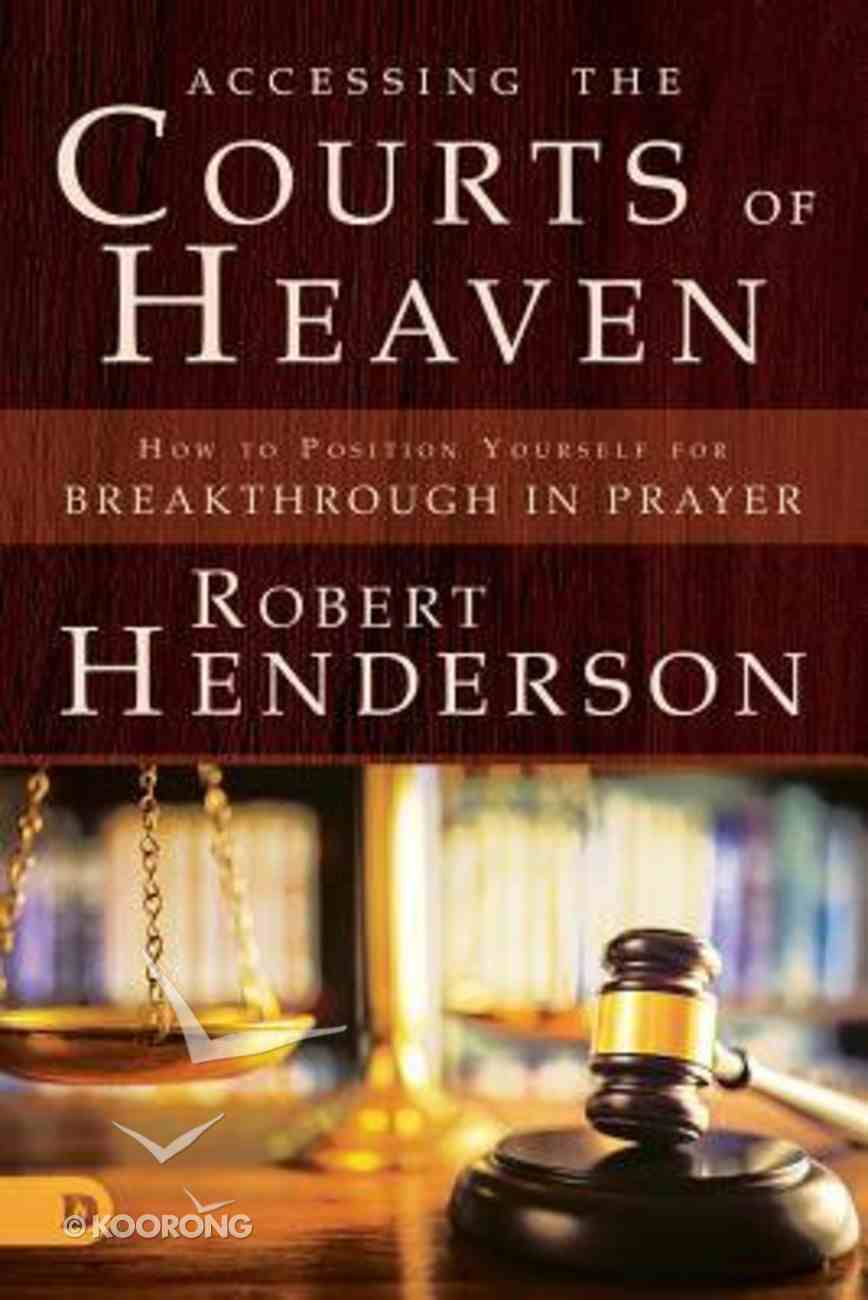 Accessing the Courts of Heaven - Positioning Yourself For Breakthrough and Answered Prayers (#02 in Official Courts Of Heaven Series) Booklet