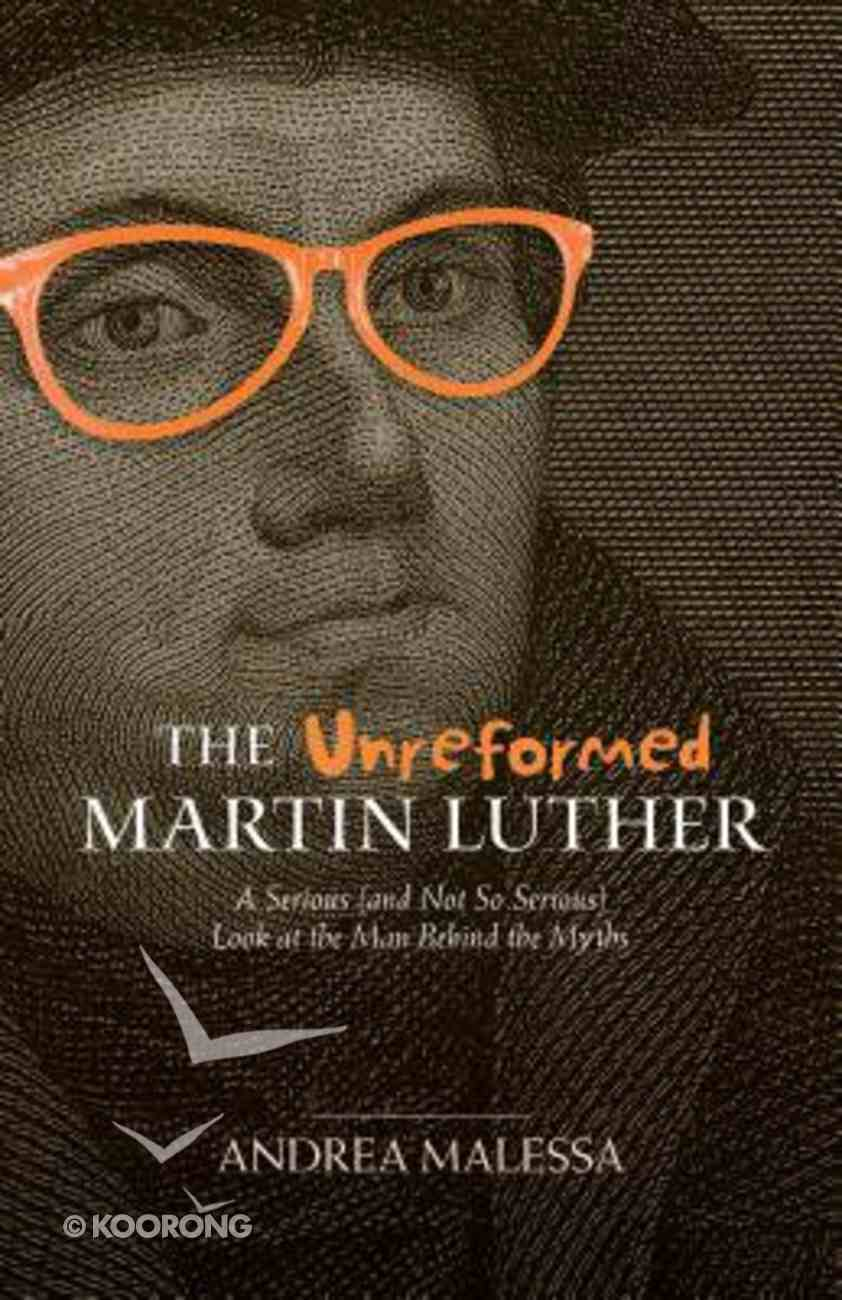 The Unreformed Martin Luther: A Serious Look At the Man Behind the Myths (And Not So Serious) Paperback
