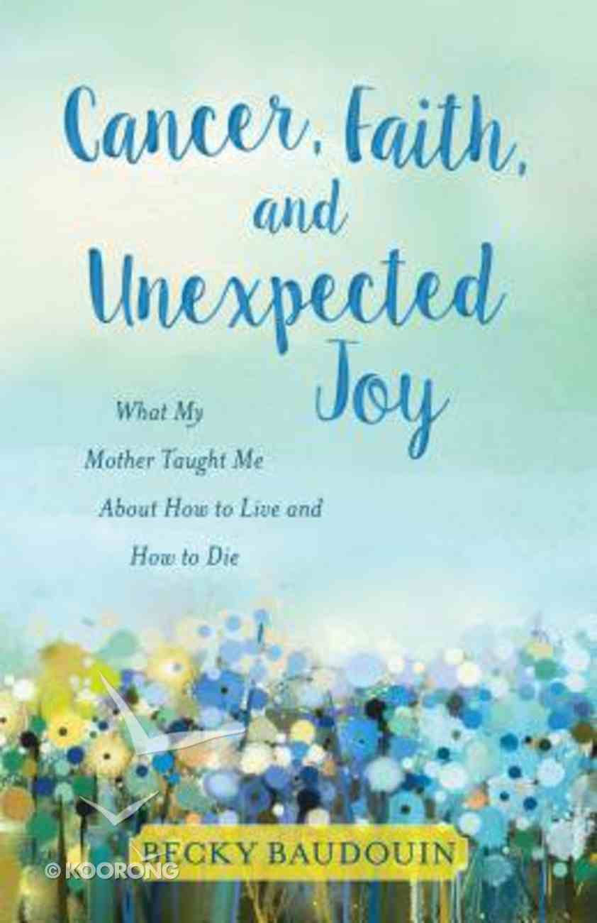 Cancer, Faith, and Unexpected Joy: What My Mother Taught Me About How to Live and How to Die Paperback