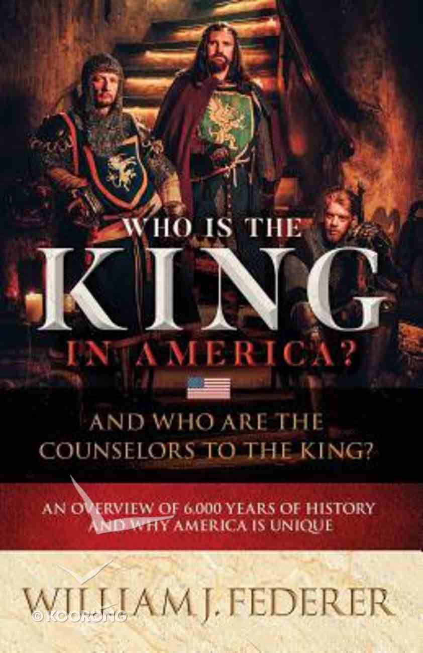 Who is the King in America? and Who Are the Counselors to the King?: An Overview of 6,000 Years of History & Why America is Unique Paperback