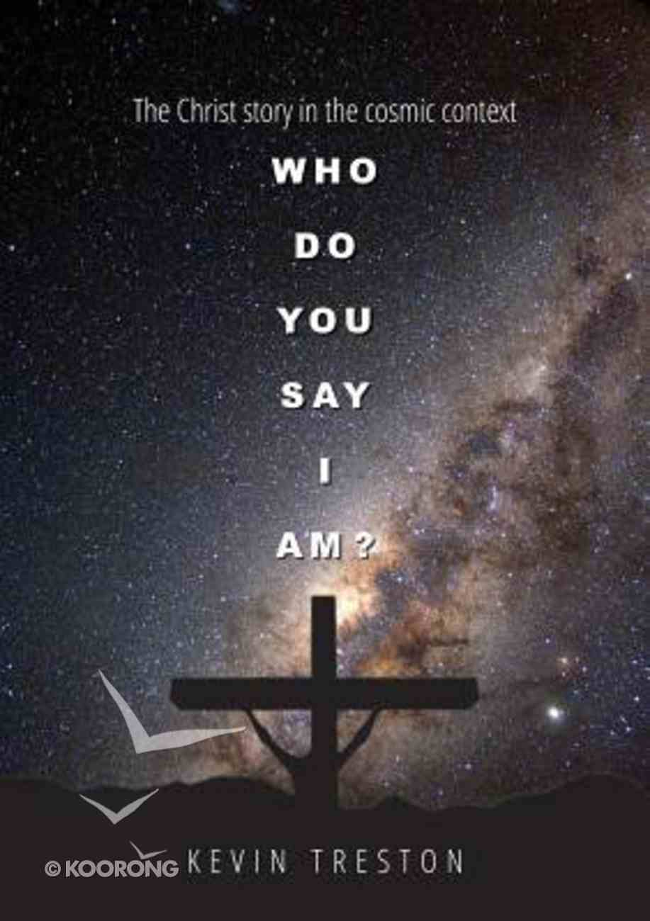 Who Do You Say I Am?: The Christ Story in the Cosmic Context Paperback