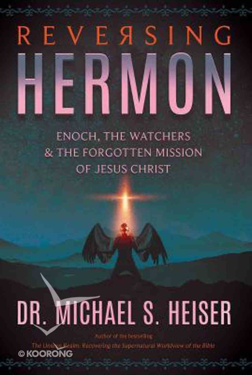 Reversing Hermon: Enoch, the Watchers, and the Forgotten Mission of Jesus Christ Paperback