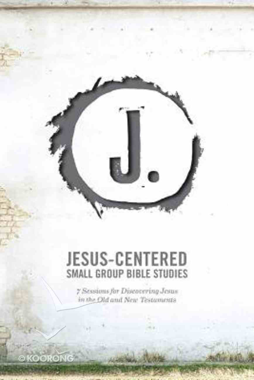 Jesus-Centered Small Group Bible Studies: 7 Sessions For Discovering Jesus in the Old and New Testaments Paperback