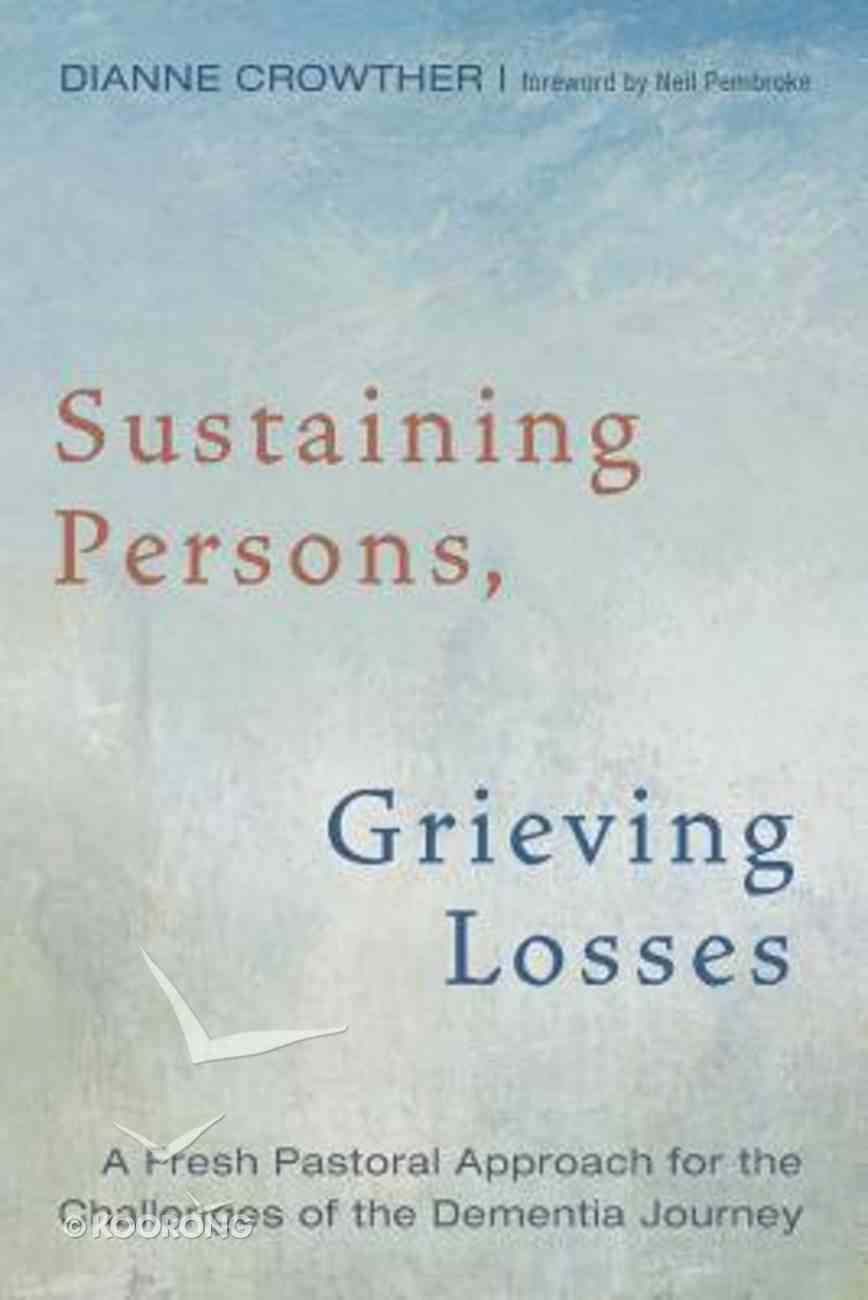 Sustaining Persons, Grieving Losses: A Fresh Pastoral Approach For the Challenges For the Dementia Journey Paperback