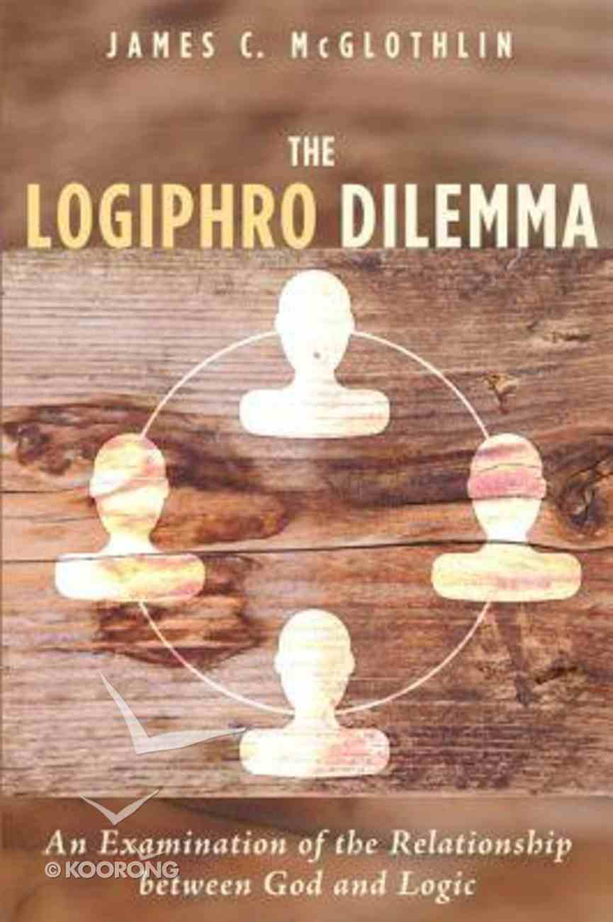 The Logiphro Dilemma: An Examination of the Relationship Between God and Logic Paperback