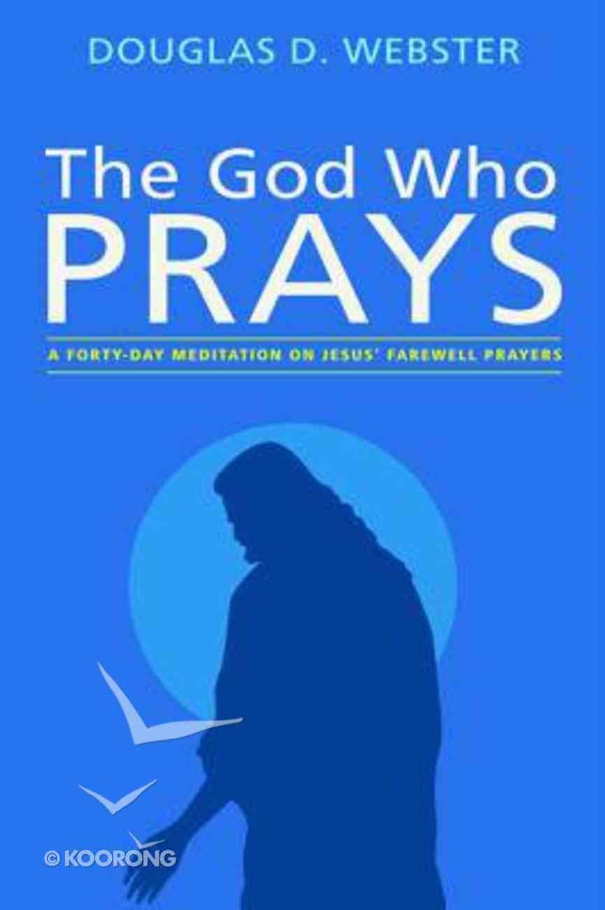The God Who Prays: A Forty Day Meditation on Jesus' Farewell Prayers Paperback