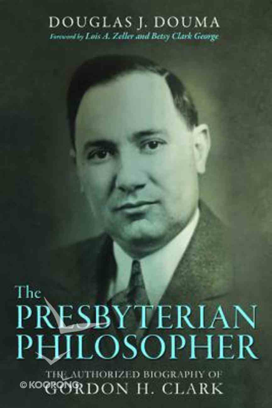 The Presbyterian Philosopher: The Authorized Biography of Gordon H. Clark Paperback