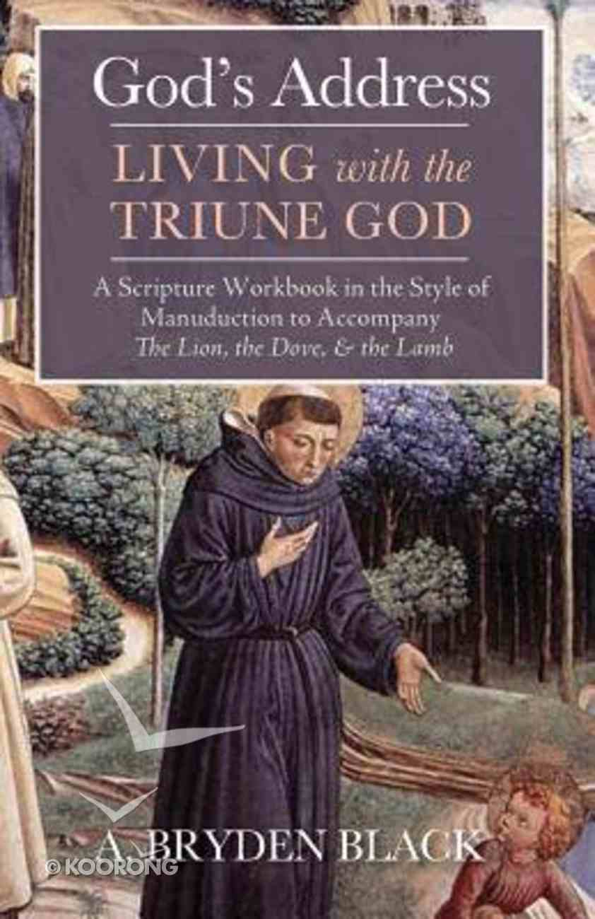 God's Address-Living With the Triune God: A Scripture Workbook in the Style of Manuduction to Accompany the Lion, the Dove, & the Lamb Paperback