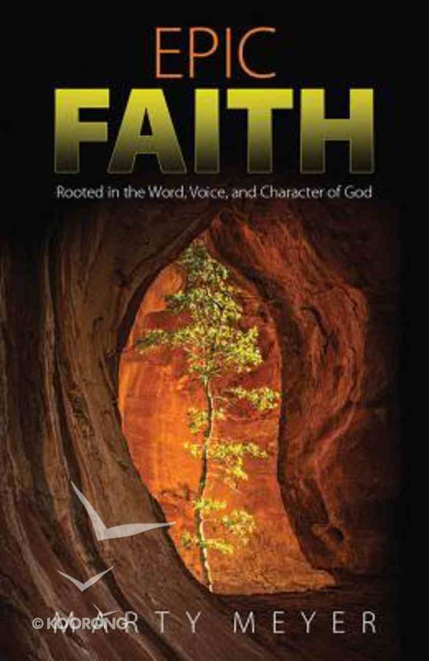Epic Faith: Rooted in the Word, Voice, and Character of God Paperback