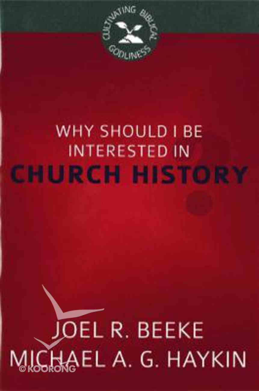 Why Should I Be Interested in Church History? (Cultivating Biblical Godliness Series) Booklet