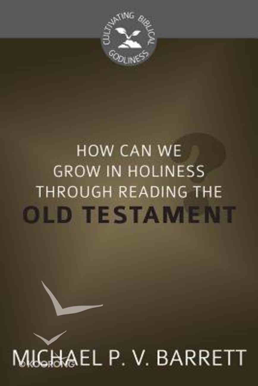 How Can I Grow in Holiness Through Reading the Old Testament? (Cultivating Biblical Godliness Series) Booklet