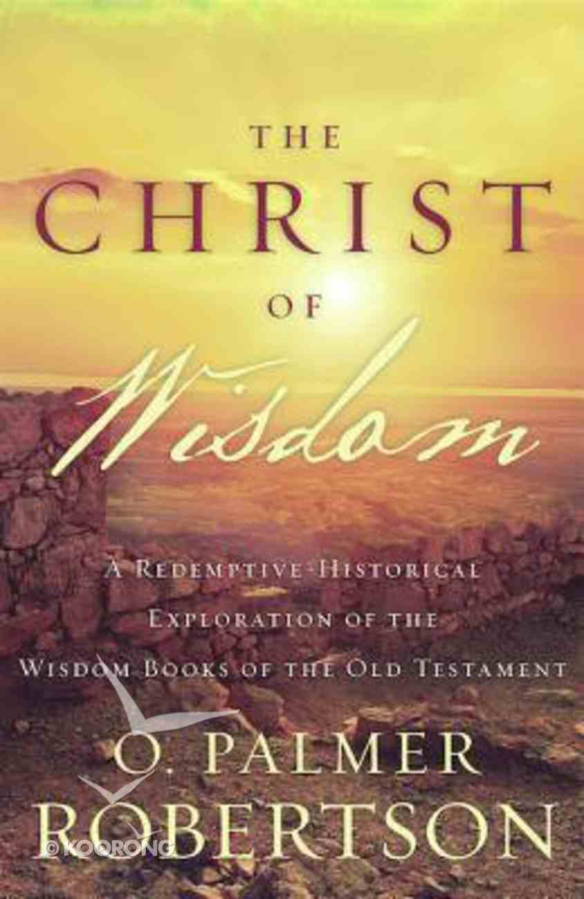 Christ of Wisdom: A Redemptive-Historical Exploration of the Wisdom Books of the Old Testament Paperback