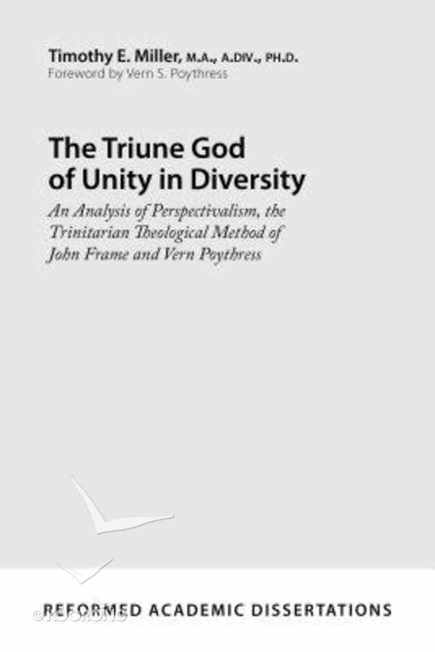 The Triune God of Unity in Diversity: An Analysis of Perspectivalism, the Trinitarian Theological Method of John Frame and Vern Poythre Paperback