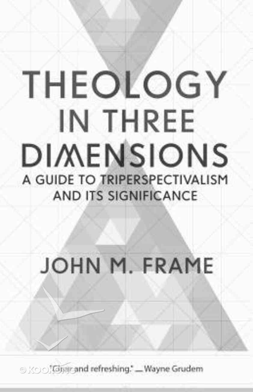 Theology in Three Dimensions: A Guide to Triperspectivalism and Its Significance Paperback