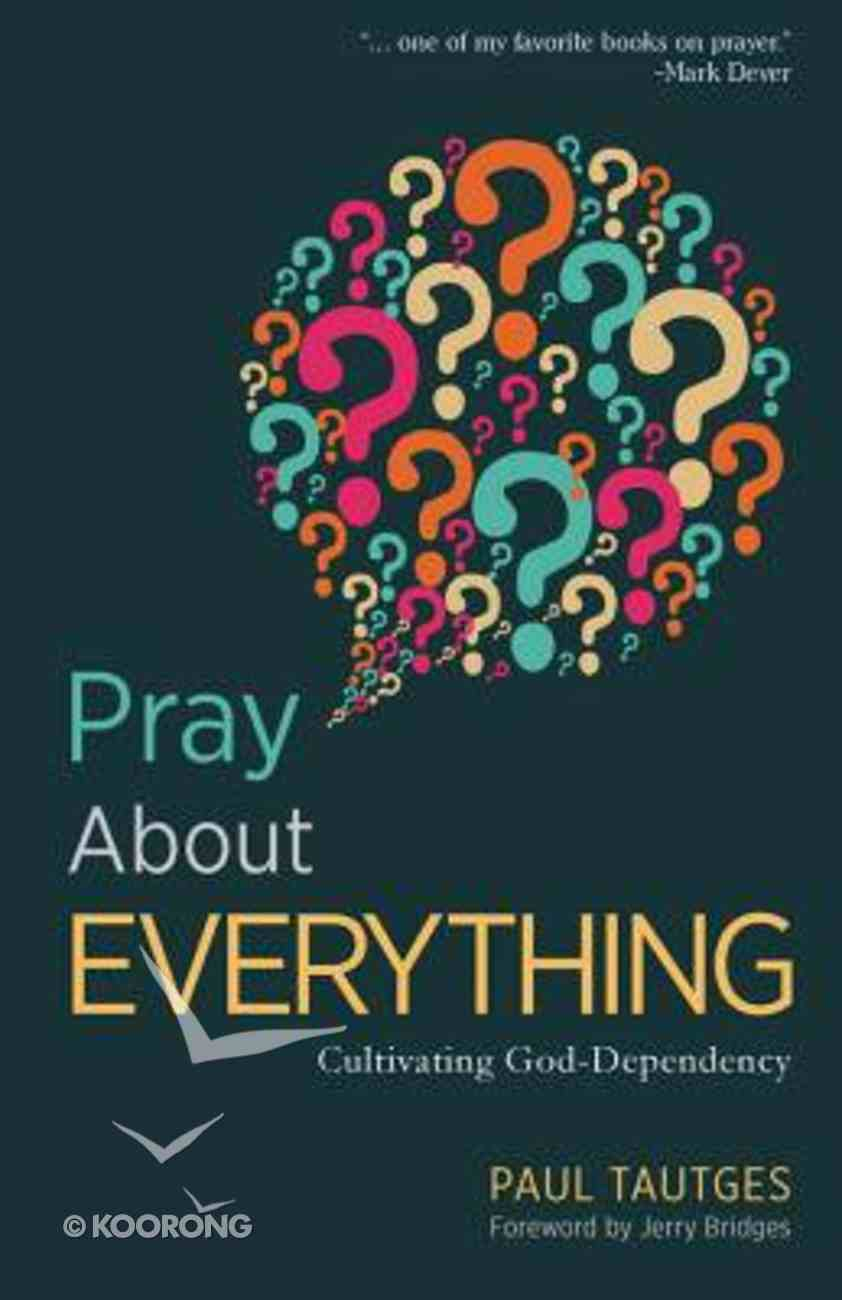 Pray About Everything: Cultivating God- Dependency Paperback