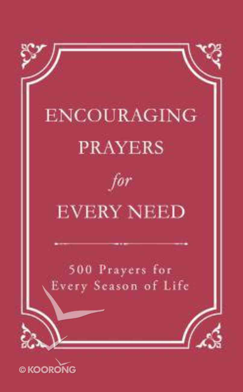 Encouraging Prayers For Every Need: 500 Prayers For Every Season of Life Paperback