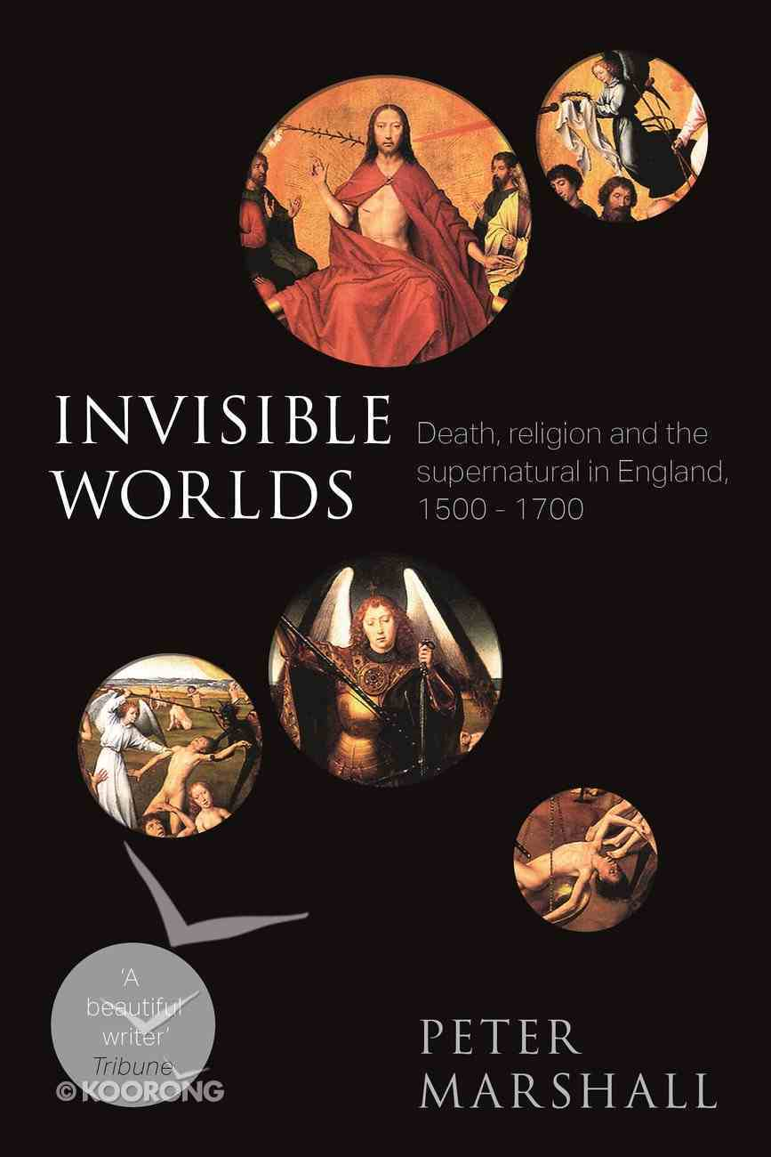 Invisible Worlds: Death, Religion and the Supernatural in England, 1500-1700 Paperback