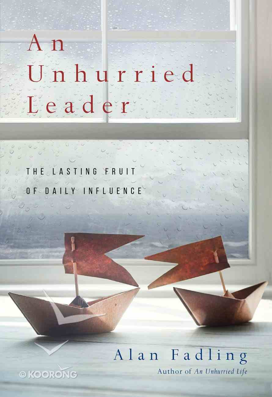 An Unhurried Leader: The Lasting Fruit of Daily Influence Hardback