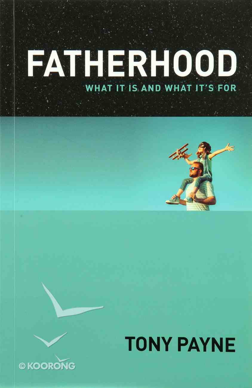 Fatherhood: What It is and What It's For Paperback