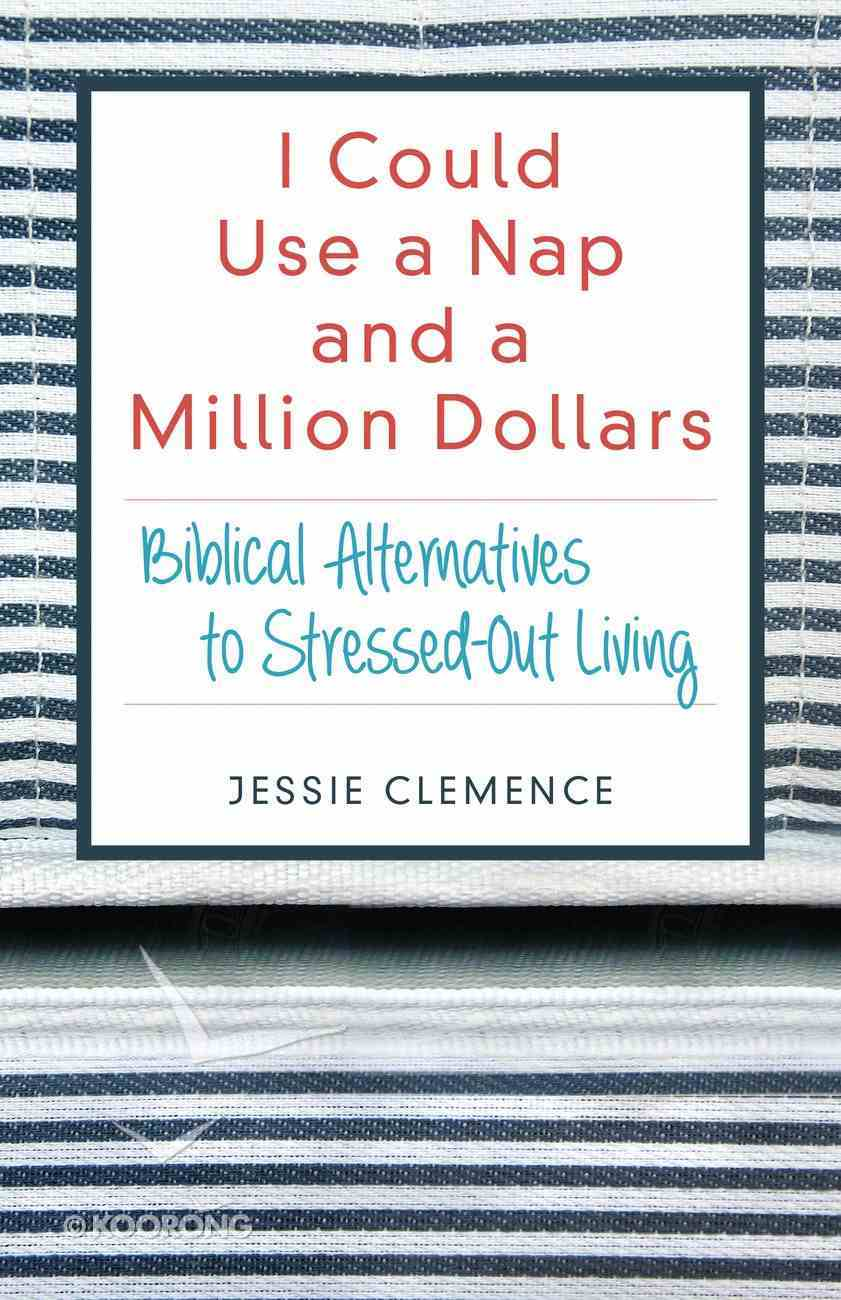 I Could Use a Nap and a Million Dollars: Biblical Alternatives to Stressed-Out Living Paperback