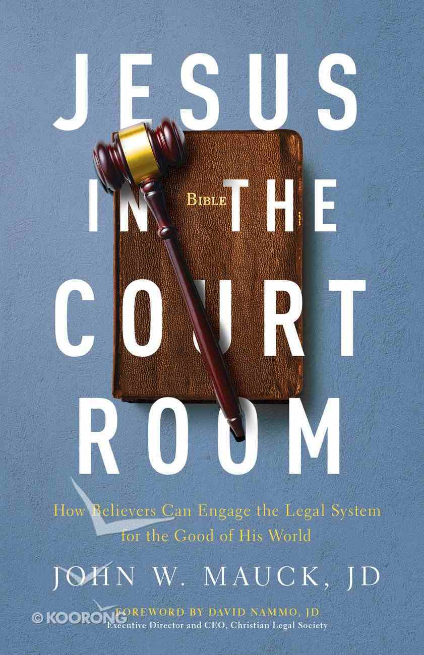 Jesus in the Courtroom: How Believers Can Engage the Legal System For the Good of His World Paperback