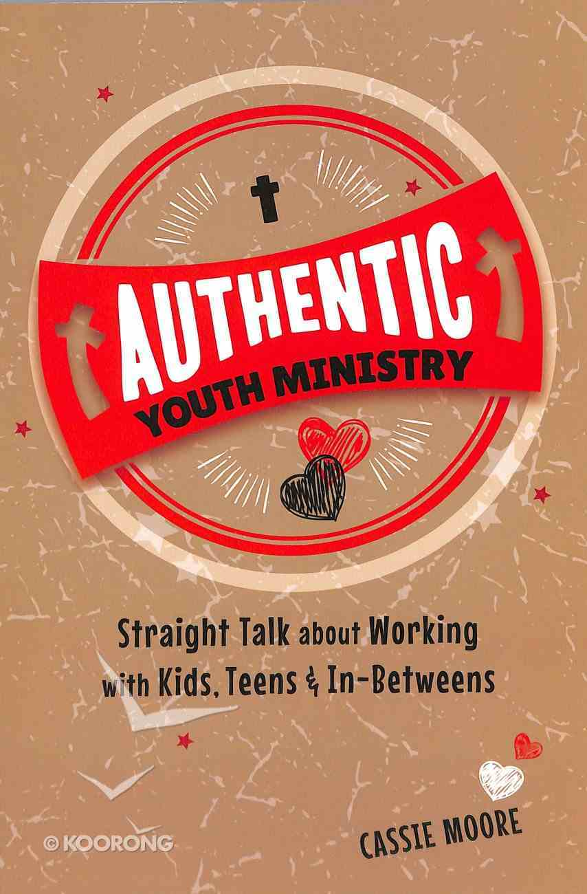 Authentic Youth Ministry: Straight Talk About Working With Kids, Teen and In-Betweens Paperback