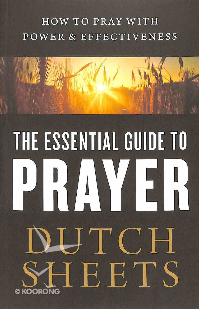 The Essential Guide to Prayer: How to Pray With Power and Effectiveness Paperback