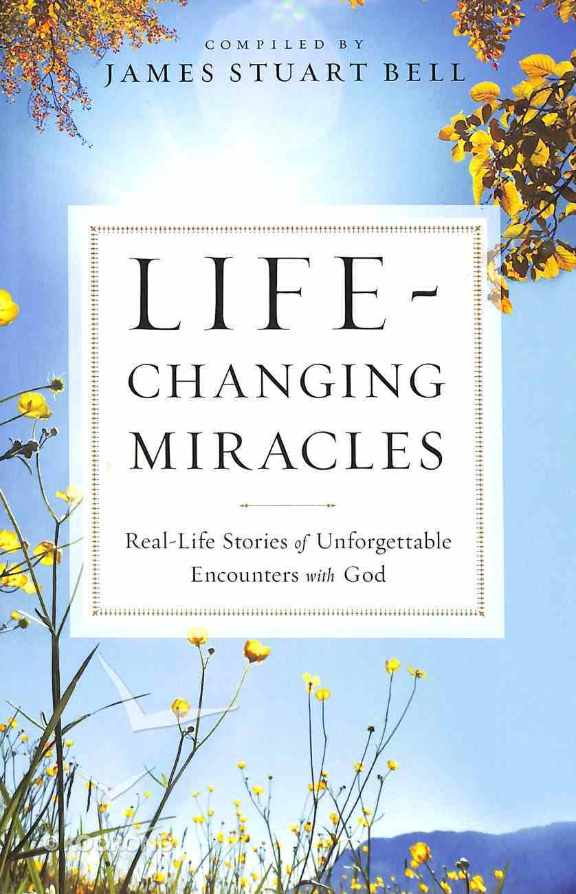 Life-Changing Miracles: Real-Life Stories of Unforgettable Encounters With God Paperback