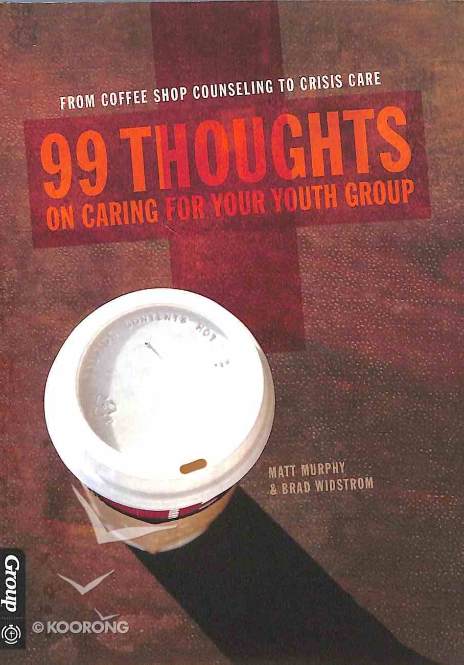 99 Thoughts on Caring For Your Youth Group: From Coffee Shop Counseling to Crisis Care Paperback
