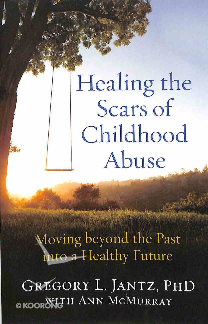 Healing the Scars of Childhood Abuse: Moving Beyond the Past Into a Healthy Future Paperback