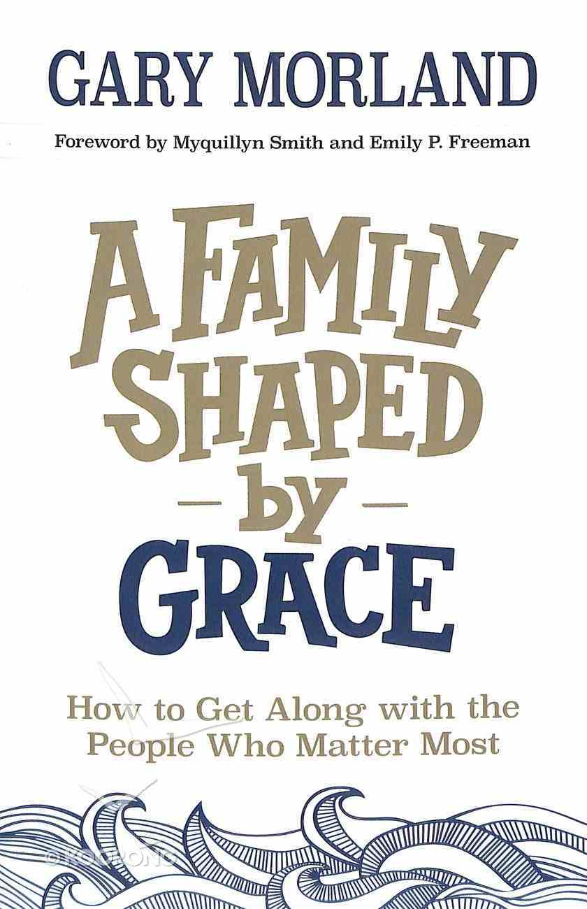 A Family Shaped By Grace: How to Get Along With the People Who Matter Most Paperback