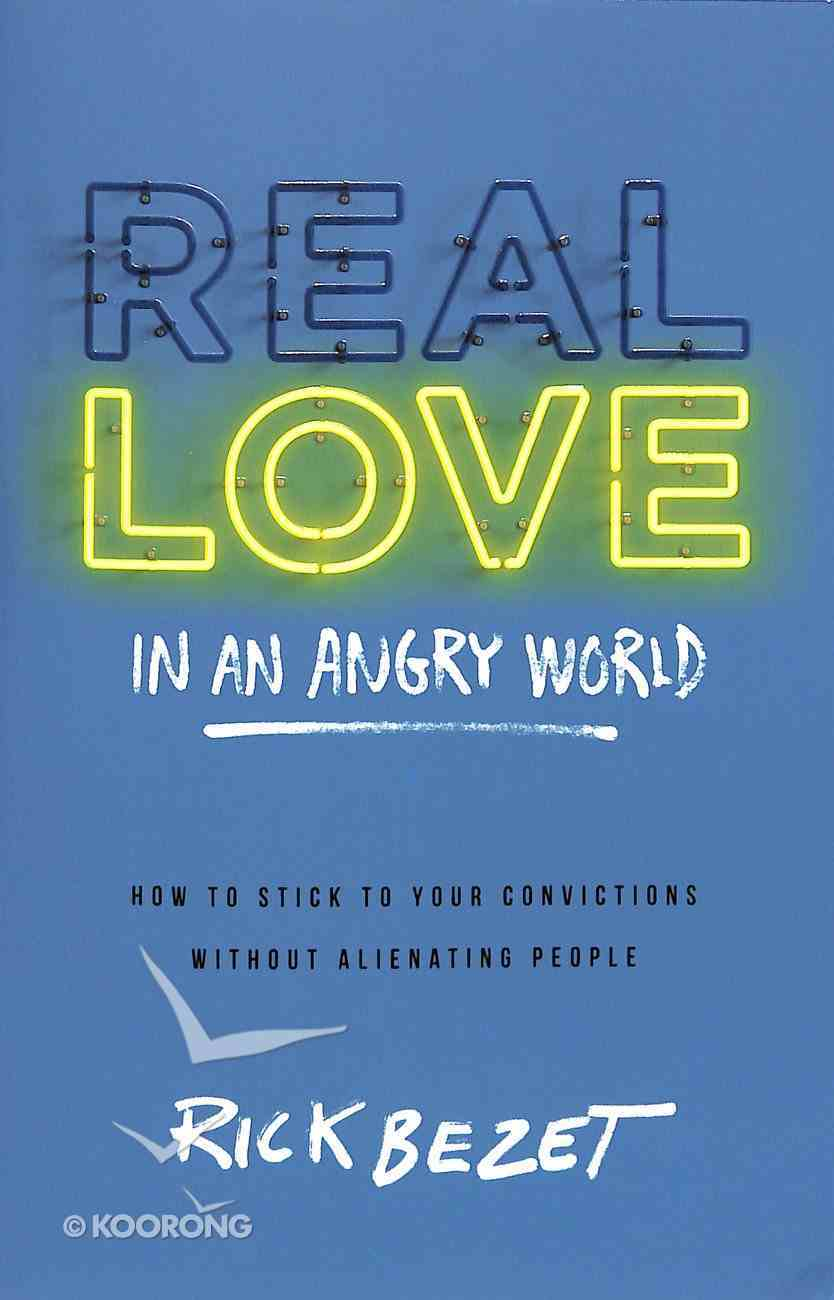 Real Love in An Angry World: How to Stick to Your Convictions Without Alienating People Paperback