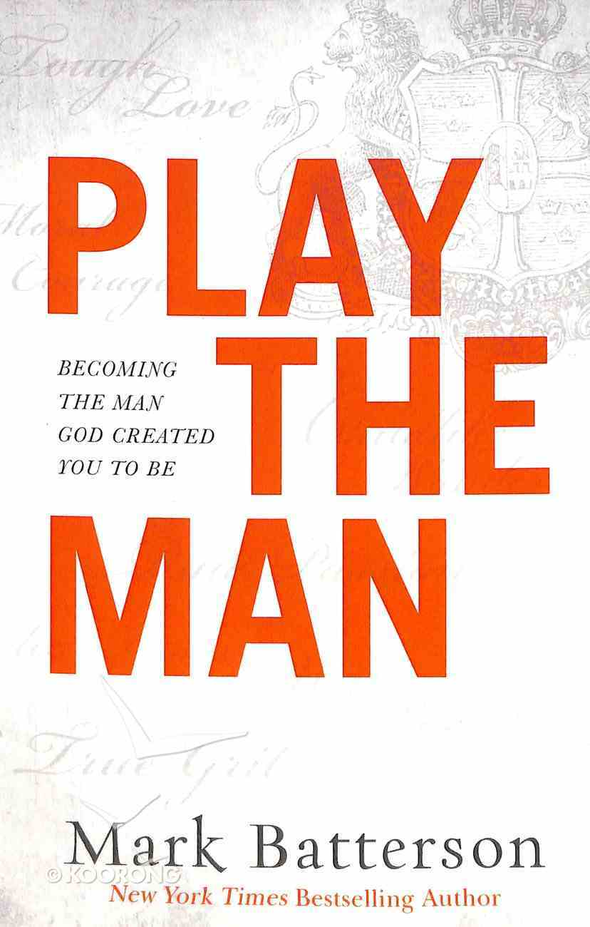 Play the Man: Becoming the Man God Created You to Be Hardback