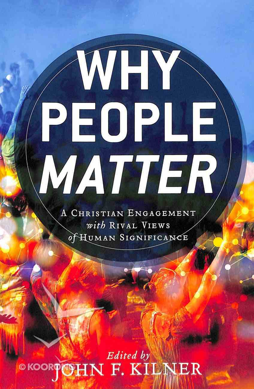 Why People Matter: A Christian Engagement With Rival Views of Human Significance Paperback