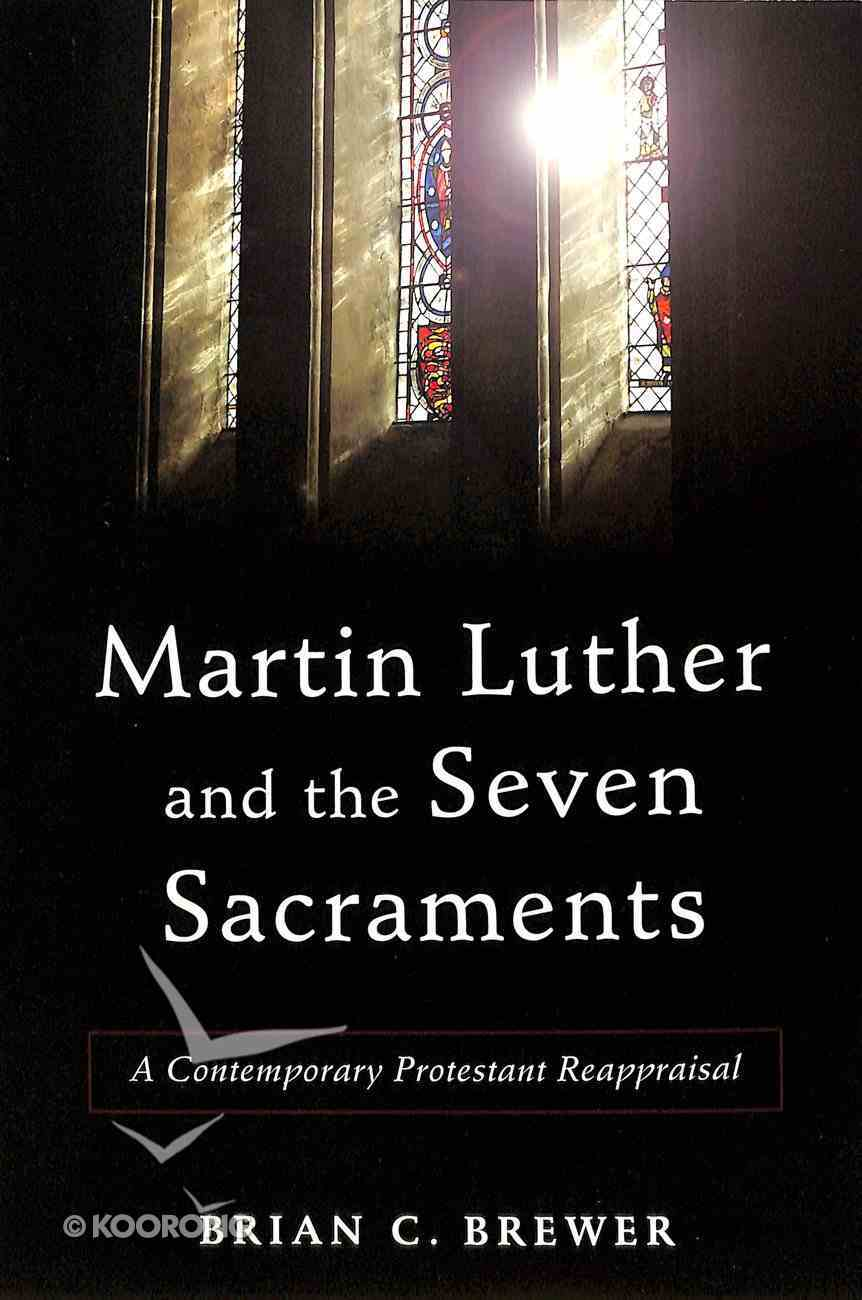 Martin Luther and the Seven Sacraments: A Contemporary Protestant Reappraisal Paperback