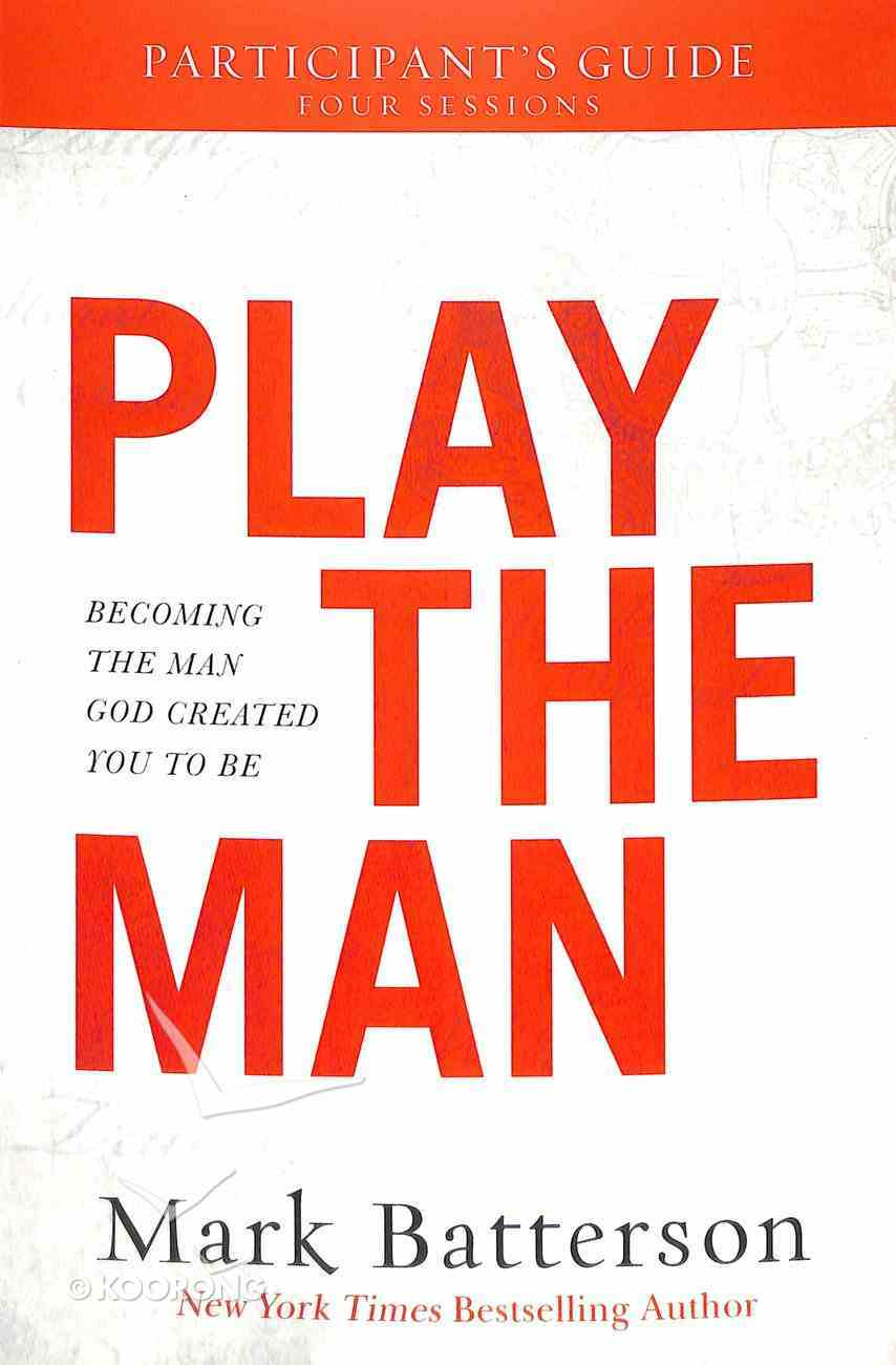 Play the Man: Becoming the Man God Created You to Be (Participant's Guide) Paperback